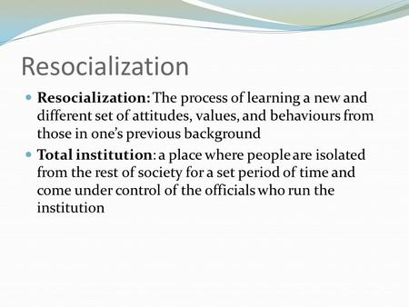 Resocialization Resocialization: The process of learning a new and different set of attitudes, values, and behaviours from those in one's previous background.