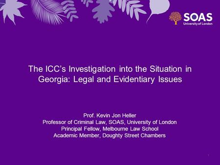 The ICC's Investigation into the Situation in Georgia: Legal and Evidentiary Issues Prof. Kevin Jon Heller Professor of Criminal Law, SOAS, University.