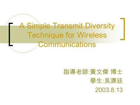A Simple Transmit Diversity Technique for Wireless Communications 指導老師 : 黃文傑 博士 學生 : 吳濟廷 2003.8.13.