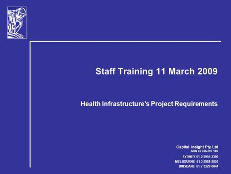 Capital Insight Pty Ltd ABN 76 056 297 100 SYDNEY 61 2 9955 2300 MELBOURNE 61 3 9888 8853 BRISBANE 61 7 3229 0044 Staff Training 11 March 2009 Health Infrastructure's.