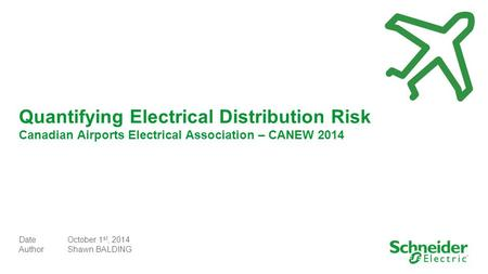 Quantifying Electrical Distribution Risk Canadian Airports Electrical Association – CANEW 2014 DateOctober 1 st, 2014 AuthorShawn BALDING.