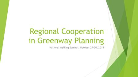 Regional Cooperation in Greenway Planning National Walking Summit, October 29-30, 2015.