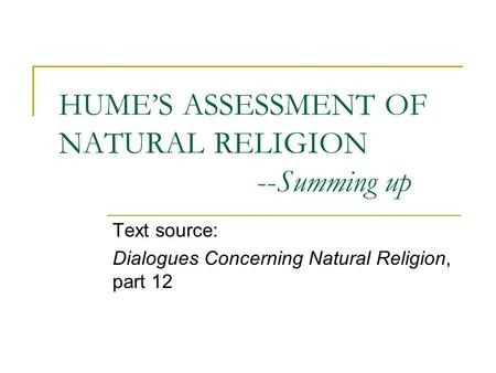 HUME'S ASSESSMENT OF NATURAL RELIGION --Summing up Text source: Dialogues Concerning Natural Religion, part 12.