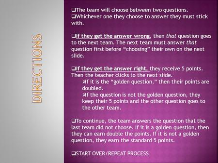  The team will choose between two questions.  Whichever one they choose to answer they must stick with.  If they get the answer wrong, then that question.