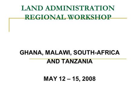 LAND ADMINISTRATION REGIONAL WORKSHOP GHANA, MALAWI, SOUTH-AFRICA AND TANZANIA MAY 12 – 15, 2008.