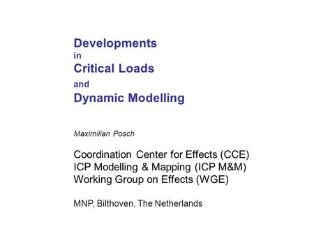 Developments in Critical Loads and Dynamic Modelling Maximilian Posch Coordination Center for Effects (CCE) ICP Modelling & Mapping (ICP M&M) Working Group.