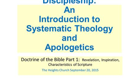 Discipleship: An Introduction to Systematic Theology and Apologetics Doctrine of the Bible Part 1: Revelation, Inspiration, Characteristics of Scripture.