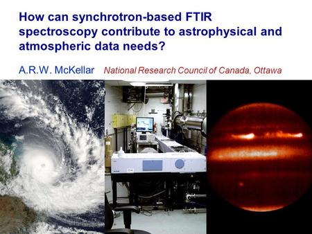 How can synchrotron-based FTIR spectroscopy contribute to astrophysical and atmospheric data needs? A.R.W. McKellar National Research Council of Canada,