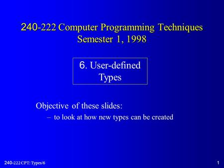 240-222 CPT: Types/61 240-222 Computer Programming Techniques Semester 1, 1998 Objective of these slides: –to look at how new types can be created 6. User-defined.