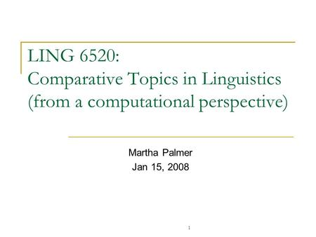 LING 6520: Comparative Topics in Linguistics (from a computational perspective) Martha Palmer Jan 15, 2008 1.