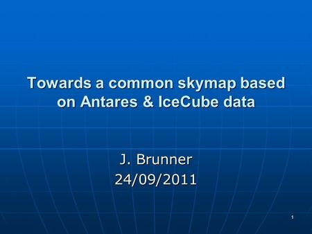 1 Towards a common skymap based on Antares & IceCube data J. Brunner 24/09/2011.