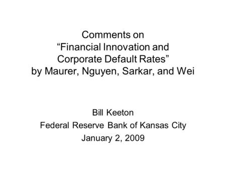 "Comments on ""Financial Innovation and Corporate Default Rates"" by Maurer, Nguyen, Sarkar, and Wei Bill Keeton Federal Reserve Bank of Kansas City January."