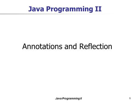 1 Java Programming II Annotations and Reflection.