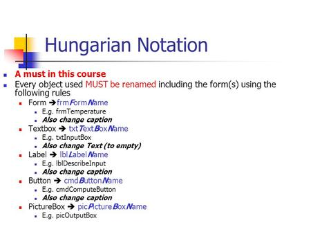 Hungarian Notation A must in this course Every object used MUST be renamed including the form(s) using the following rules Form  frmFormName E.g. frmTemperature.