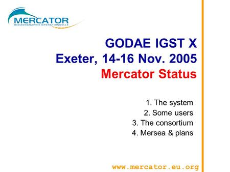 GODAE IGST X Exeter, 14-16 Nov. 2005 Mercator Status 1. The system 2. Some users 3. The consortium 4. Mersea & plans www.mercator.eu.org.