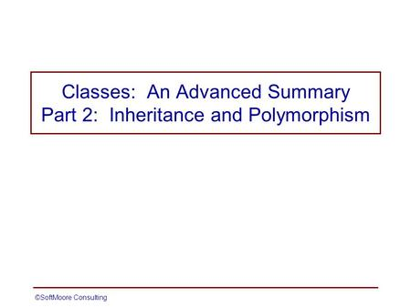 ©SoftMoore ConsultingSlide 1 Classes: An Advanced Summary Part 2: Inheritance and Polymorphism.