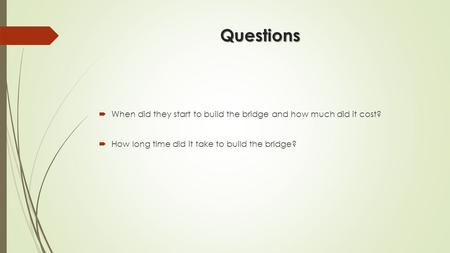 Questions  When did they start to build the bridge and how much did it cost?  How long time did it take to build the bridge?