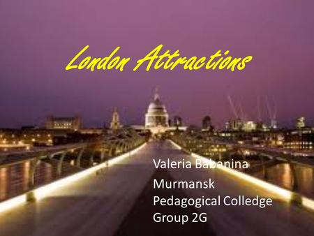 London Attractions Valeria Babanina Murmansk Pedagogical Colledge Group 2G.
