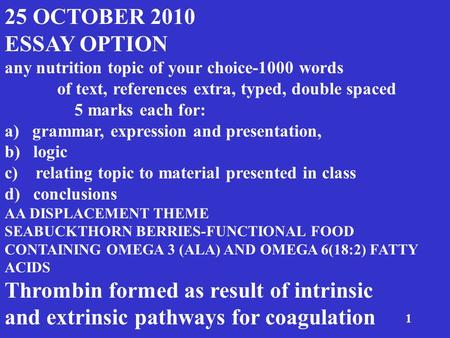 1 25 OCTOBER 2010 ESSAY OPTION any nutrition topic of your choice-1000 words of text, references extra, typed, double spaced 5 marks each for: a) grammar,