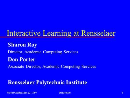 Vassar College May 22, 1997Rensselaer1 Interactive Learning at Rensselaer Sharon Roy Director, Academic Computing Services Don Porter Associate Director,