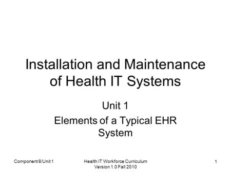Component 8/Unit 1Health IT Workforce Curriculum Version 1.0 Fall 2010 1 Installation and Maintenance of Health IT Systems Unit 1 Elements of a Typical.