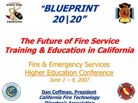 "1  BLUEPRINT 20\20"" The Future of Fire Service Training & Education in California Fire & Emergency Services Higher Education Conference June 1 – 4, 2007."