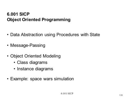 6.001 SICP 1/30 6.001 SICP Object Oriented Programming Data Abstraction using Procedures with State Message-Passing Object Oriented Modeling Class diagrams.