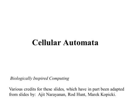 Cellular Automata Biologically Inspired Computing Various credits for these slides, which have in part been adapted from slides by: Ajit Narayanan, Rod.