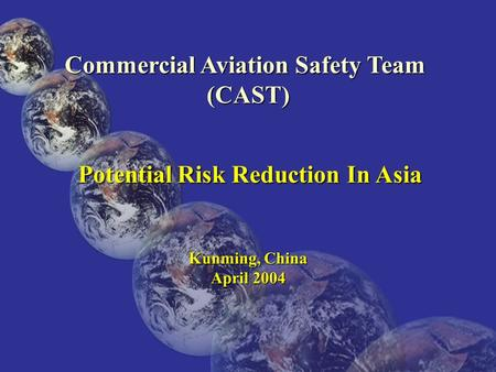 2003-JLD-05-1 Commercial Aviation Safety Team (CAST) Potential Risk Reduction In Asia Potential Risk Reduction In Asia Kunming, China April 2004.