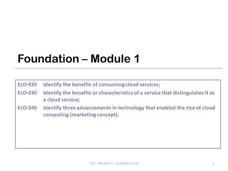 Foundation – Module 1 ELO-020Identify the benefits of consuming cloud services; ELO-030Identify the benefits or characteristics of a service that distinguishes.