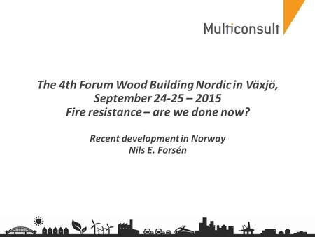 Multiconsult.no The 4th Forum Wood Building Nordic in Växjö, September 24­-25 – 2015 Fire resistance – are we done now? Recent development in Norway Nils.