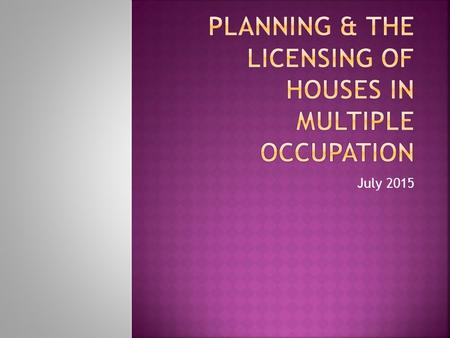 July 2015.  HMO definitions  Planning requirements  HMOs for licensing purposes  Fire Safety  Space and Amenities  Hazards & management standards.
