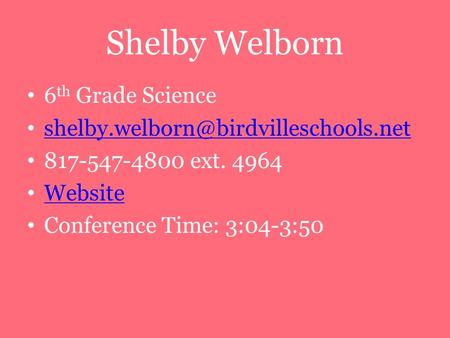 Shelby Welborn 6 th Grade Science 817-547-4800 ext. 4964 Website Conference Time: 3:04-3:50.