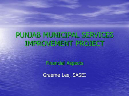 PUNJAB MUNICIPAL SERVICES IMPROVEMENT PROJECT Financial Aspects Graeme Lee, SASEI.
