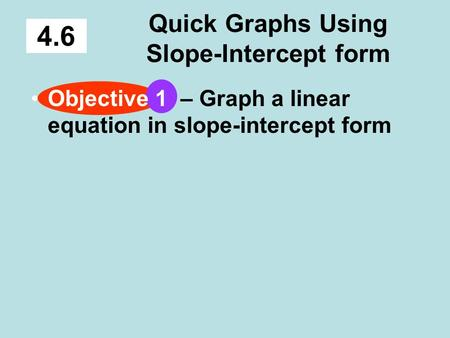 Quick Graphs Using Slope-Intercept form 4.6 Objective 1 – Graph a linear equation in slope-intercept form.