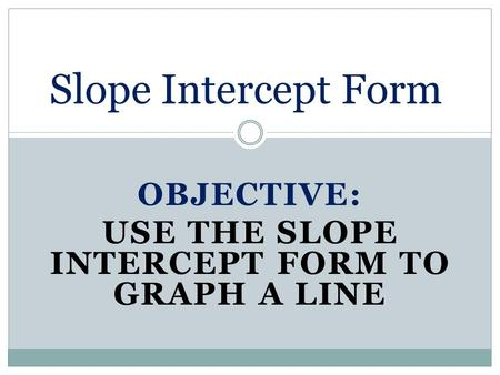 OBJECTIVE: USE THE SLOPE INTERCEPT FORM TO GRAPH A LINE Slope Intercept Form.