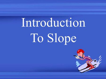 Introduction To Slope. Slope is a measure of Steepness.