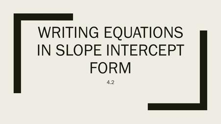 WRITING EQUATIONS IN SLOPE INTERCEPT FORM 4.2. What you need… ■In order to write an equation in slope intercept form you need to know 2 things: ■ y =