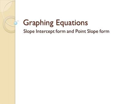 Graphing Equations Slope Intercept form and Point Slope form.