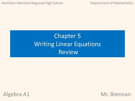 Chapter 5 Writing Linear Equations Review Algebra A1Mr. Brennan Hamilton-Wenham Regional High SchoolDepartment of Mathematics.