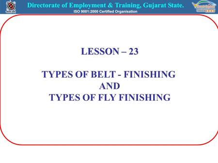 LESSON – 23 TYPES OF BELT - FINISHING AND TYPES OF FLY FINISHING.