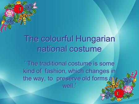 The colourful Hungarian national costume ' The traditional costume is some kind of fashion, which changes in the way, to preserve old forms as well.'