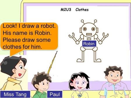 M2U3 Clothes Miss Tang Paul Look! I draw a robot. His name is Robin. Please draw some clothes for him. Robin.