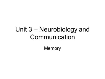 Unit 3 – Neurobiology and Communication Memory. Learning Intention: To learn about memory Success Criteria: By the end of the lesson I should be able.
