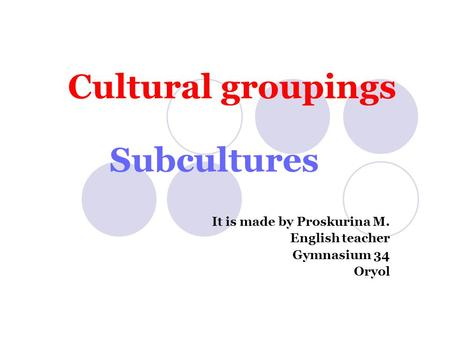 Cultural groupings Subcultures It is made by Proskurina M. English teacher Gymnasium 34 Oryol.