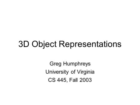 Greg Humphreys CS445: Intro Graphics University of Virginia, Fall 2003 3D Object Representations Greg Humphreys University of Virginia CS 445, Fall 2003.