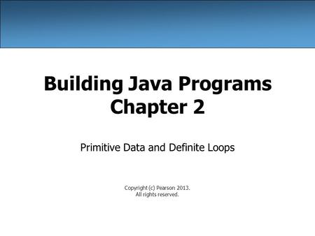 Building Java Programs Chapter 2 Primitive Data and Definite Loops Copyright (c) Pearson 2013. All rights reserved.