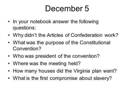 December 5 In your notebook answer the following questions: Why didn't the Articles of Confederation work? What was the purpose of the Constitutional Convention?