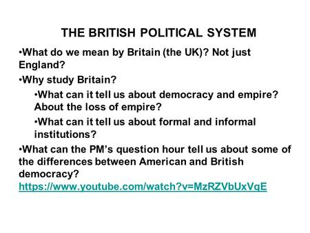 THE BRITISH POLITICAL SYSTEM What do we mean by Britain (the UK)? Not just England? Why study Britain? What can it tell us about democracy and empire?