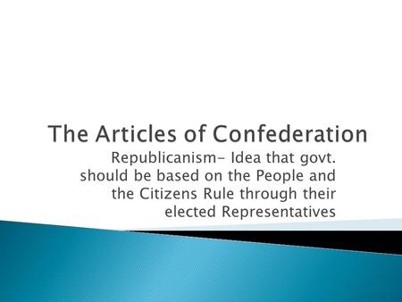 Republicanism- Idea that govt. should be based on the People and the Citizens Rule through their elected Representatives.